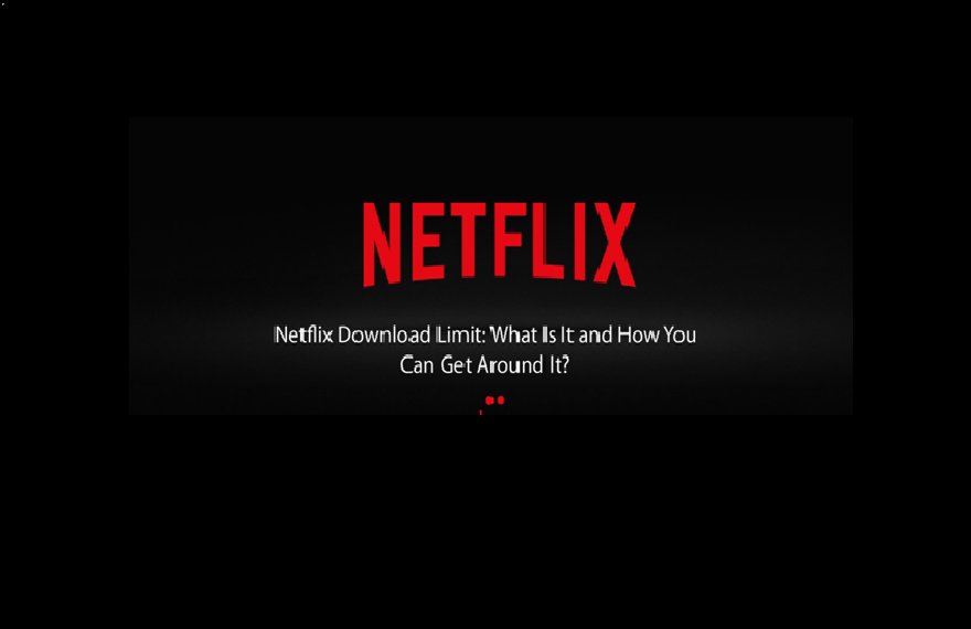 Netflix Download Limit: What Is It and How You Can Get Around It?